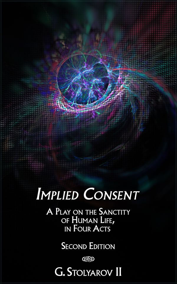 Implied Consent - A Play on the Sanctity of Human Life - Second Edition - by G. Stolyarov II